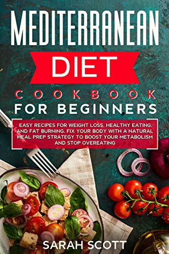 Mediterranean Diet Cookbook for Beginners: Easy Recipes for Weight Loss, Healthy Eating, and Fat Burning. Fix Your Body with a Natural Meal Prep Strategy to Boost Your Metabolism and Stop Overeating