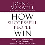 How Successful People Win: Turn Every Setback into a Step Forward | John C. Maxwell