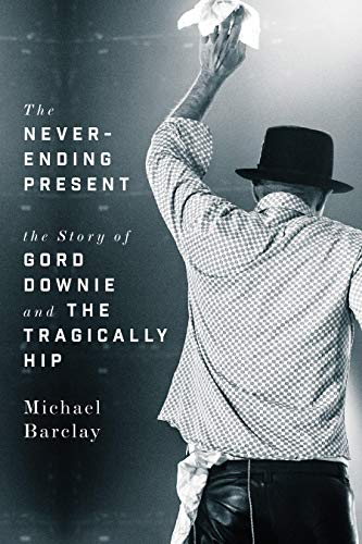 (The Never-Ending Present: The Story of Gord Downie and the Tragically Hip)
