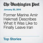 Former Marine Amir Hekmati Describes What It Was Like to Finally Leave Iran | Andrew Roth,Brian Murphy