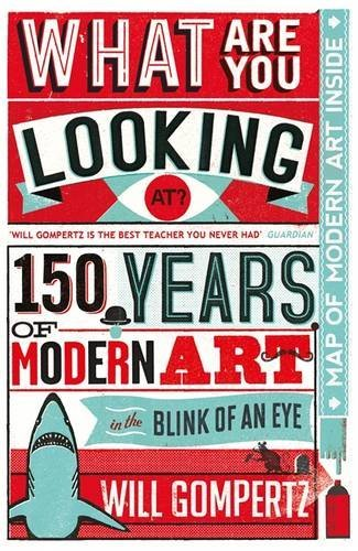 What Are You Looking At?: 150 Years of Modern Art in the Blink of an Eye by Will Gompertz (6-Sep-2012) Flexibound