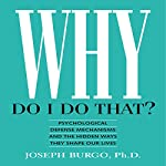 Why Do I Do That?: Psychological Defense Mechanisms and the Hidden Ways They Shape Our Lives | Joseph Burgo PhD