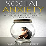 Social Anxiety : How to Overcome Shyness, Be More Confident, and Live Your Life to the Fullest | Sara Elliott Price