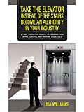 Take the Elevator Instead Of The Stairs: Become An Authority In your Industry