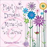 Plant Your Dreams And The Miracles Will Grow by Christine Miller (2003-05-02)