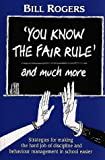 'You Know the Fair Rule' and More : Strategies for Making the Hard Job of Discipline and Behavior Management in School Easier, Rogers, Bill, 0864312547