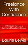 Freelance With Confidence: 50 Proven Tips for a Successful Freelance Career