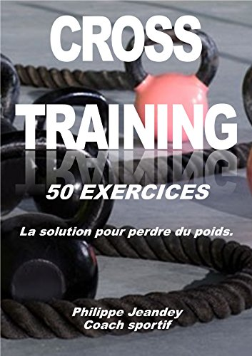 CROSS TRAINING 50 EXERCICES: La solution pour perdre du poids (French Edition)