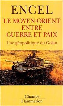 Le Moyen-Orient entre guerre et paix. Une géopolitique du Golan par Encel