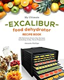 My Ultimate EXCALIBUR Food Dehydrator Recipe Book: 100 Delicious Every-Day Recipes Including Jerky, Tea & Potpourri! (Magic Fruits, Veggie treats and MORE Book 1)