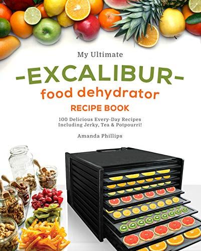 My Ultimate EXCALIBUR Food Dehydrator Recipe Book: 100 Delicious Every-Day Recipes Including Jerky, Tea & Potpourri! (Magic Fruits, Veggie treats and MORE Book 1) by Amanda Phillips