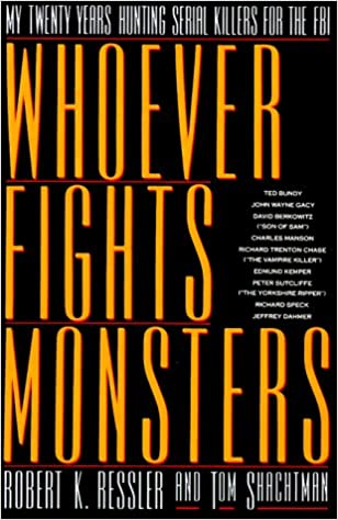 Whoever Fights Monsters: A Brillant FBI Detective's Career Long War Against Serial Killers