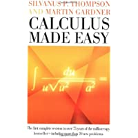 Calculus Made Easy: Being a Very-Simplest Introduction to Those Beautiful Methods of Reckoning Which Are Generally Called by the Terrifying Names of ... Calculus and the Integral Calculus