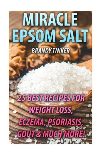 Miracle Epsom Salt: 25 Best Recipes For Weight Loss, Eczema, Psoriasis, Gout & Much More!: (Benefits & Uses, Epsom Salt Recipes, Health)