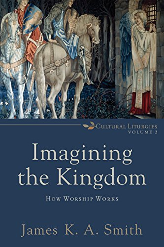 Imagining the kingdom cultural liturgies how worship works imagining the kingdom cultural liturgies how worship works by smith james fandeluxe Image collections