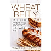WHEAT BELLY: Wheat Belly: 31 Delicious Wheat Free Recipes to Lose Weight Fast