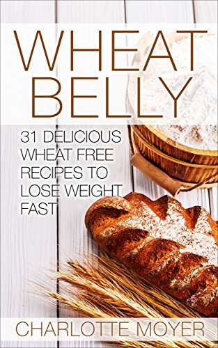 WHEAT BELLY: Wheat Belly: 31 Delicious Wheat Free Recipes to Lose Weight Fast by Charlotte Moyer