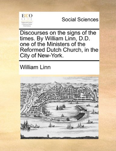 Discourses on the signs of the times. By William Linn, D.D. one of the Ministers of the Reformed Dutch Church, in the City of New-York.