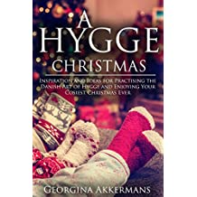 A Hygge Christmas: Inspiration and Ideas for Practising the Danish Art of Hygge and Enjoying Your Cosiest Christmas Ever