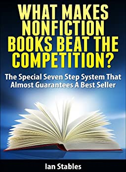 WHAT MAKES NONFICTION BOOKS BEAT THE COMPETITION?: The special seven step system that almost guarantees a best seller (How to Write a Book and Sell It Series 7) by [Stables, Ian]