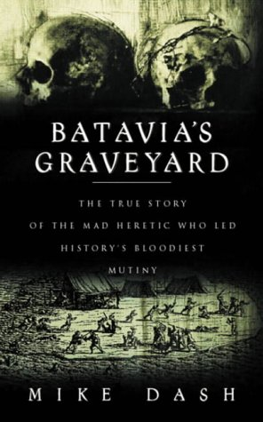 Batavia's Graveyard - The True Story of the Mad Heretic Who Led History's Bloodiest Mutiny pdf epub