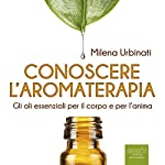 Conoscere l'aromaterapia [Knowing Aromatherapy]: Gli oli essenziali per il corpo e per l'anima [The essential oils for the body and for the soul] | Milena Urbinati