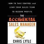 The Accidental Sales Manager: How to Take Control and Lead Your Sales Team to Record Profits | Chris Lytle