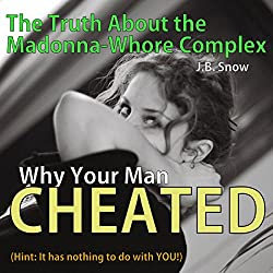 Why Your Man Cheated (Hint: It Has Nothing to do with You): The Truth About the Madonna-Whore Complex