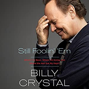 Still Foolin' 'Em: Where I've Been, Where I'm Going, and Where the Hell Are My Keys Audiobook by Billy Crystal Narrated by Billy Crystal