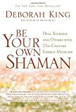 Be Your Own Shaman: Heal Yourself and Others with