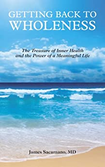 Getting Back to Wholeness: The Treasure of Inner Health and the Power of a Meaningful Life by [Sacamano, James]