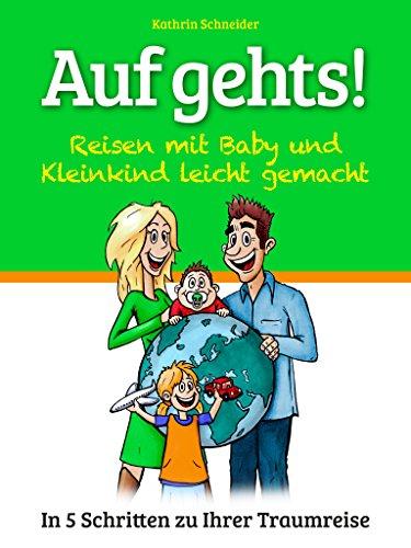 Auf gehts! - Reisen mit Baby und Kleinkind leicht gemacht!: In 5 Schritten zu Ihrer Traumreise! (German Edition)