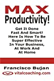 img - for MAX Productivity! - Get It Done Fast And Smart! Here Is How To Be Super Effective In Your Business, At Work And At Home book / textbook / text book