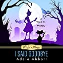 Witch Is When I Said Goodbye: A Witch P.I. Mystery, Book 10 Audiobook by Adele Abbott Narrated by Hannah Platts