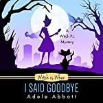 Witch Is When I Said Goodbye: A Witch P.I. Mystery, Book 10   Adele Abbott