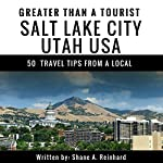 Greater Than a Tourist: Salt Lake City, Utah, USA: 50 Travel Tips from a Local | Shane A. Reinhard