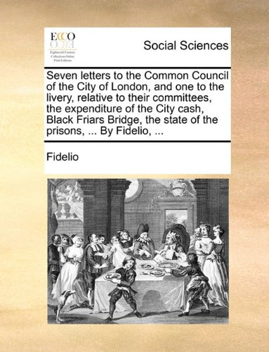 Download Seven letters to the Common Council of the City of London, and one to the livery, relative to their committees, the expenditure of the City cash, ... the state of the prisons, ... By Fidelio, ... PDF
