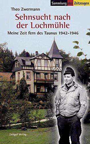 Sehnsucht nach der Lochmühle: Meine Zeit fern des Taunus. 1924-1946 (Sammlung der Zeitzeugen)