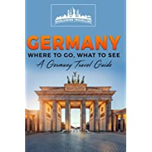 Germany: Where To Go, What To See - A Germany Travel Guide (Germany,Berlin,Munich,Hamburg,Frankfurt,Cologne,Stuttgart) (Volume 1)