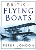 British Flying Boats, Peter London, 0750926953