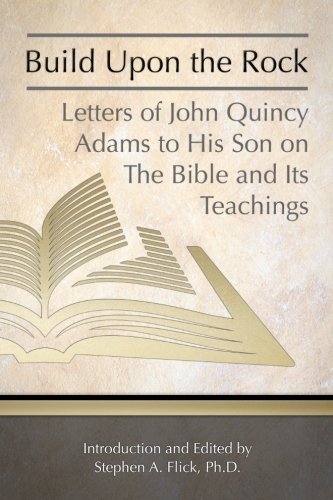 Build Upon the Rock: Letters of John Quincy Adams to His Son on the Bible and Its Teachings