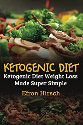 Ketogenic Diet: Ketogenic Diet Weight Loss Made Super Simple (Ketogenic Diet, Ketogenic cookbook, Ketogenic food, Ketogenic diet cookbook) (Volume 1)