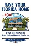 Save Your Florida Home ... Now!: Or Walk Away With No Debt, Better Credit and Money In Your Pocket