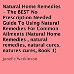Natural Home Remedies, Volume 1: The Best No Prescription Needed Guide to Using Natural Remedies for Common Ailments | Janelle Watkinson