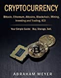 CRYPTOCURRENCY:  Bitcoin, Ethereum, Altcoins, Blockchain, Mining, Investing and Trading, ICO.: Your Simple Guide: Buy, Storage, Sell.