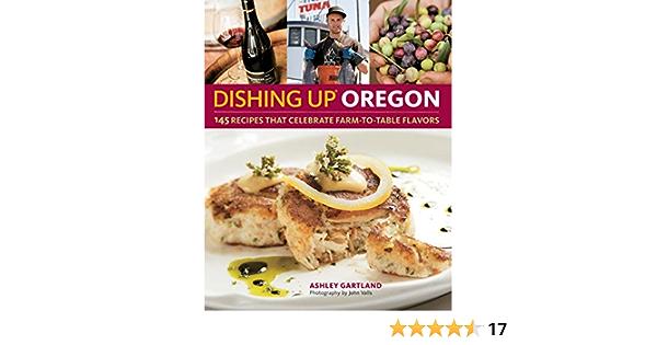 Oregonian food day thanksgiving recipes Dishing Up Oregon 145 Recipes That Celebrate Farm To Table Flavors Gartland Ashley Valls John 9781603425667 Amazon Com Books
