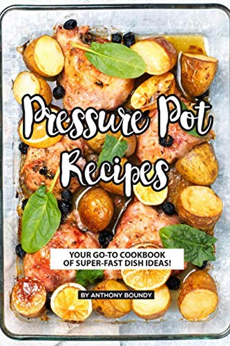 Pressure Pot Recipes: Your GO-TO Cookbook of Super-Fast Dish Ideas! by Anthony Boundy