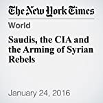 Saudis, the CIA and the Arming of Syrian Rebels | Mark Mazzetti,Matt Apuzzo