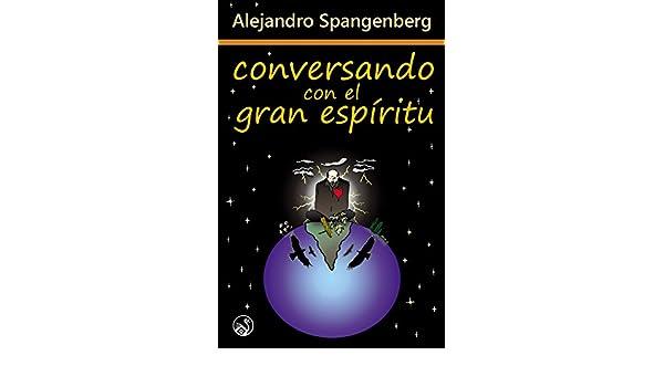 Amazon.com: Conversando con el Gran Espíritu (Spanish Edition) eBook: Alejandro Spangenberg: Kindle Store