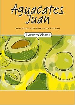 Aguacates Juan: Cómo iniciar y triunfar en los negocios (Spanish Edition) by [Vicens, Lorenzo]